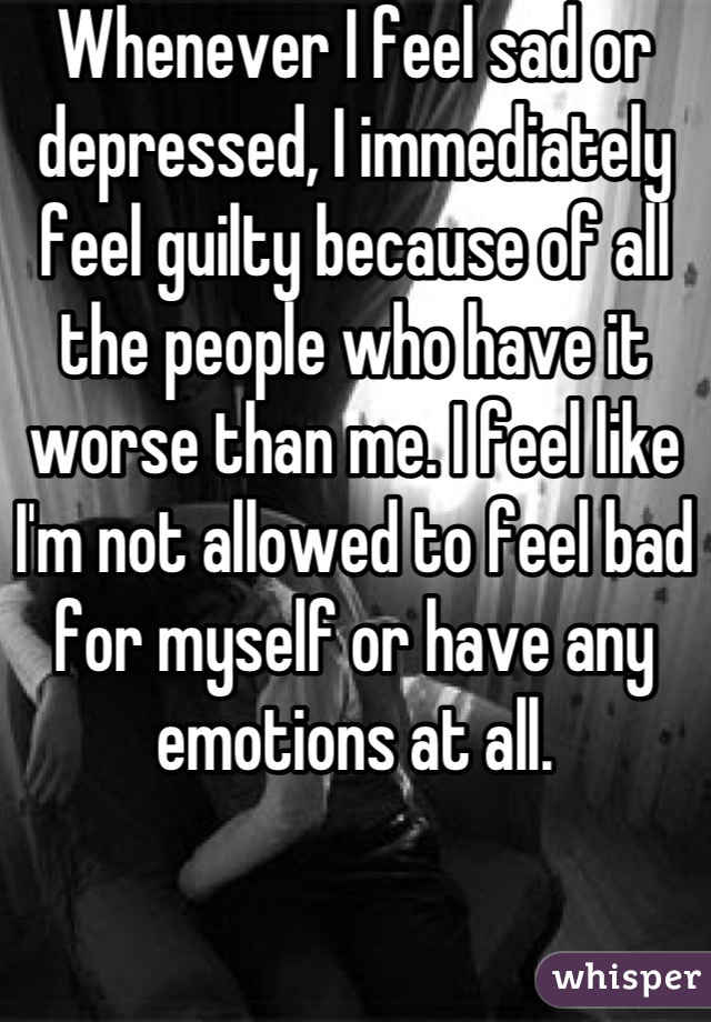 Whenever I feel sad or depressed, I immediately feel guilty because of all the people who have it worse than me. I feel like I'm not allowed to feel bad for myself or have any emotions at all.