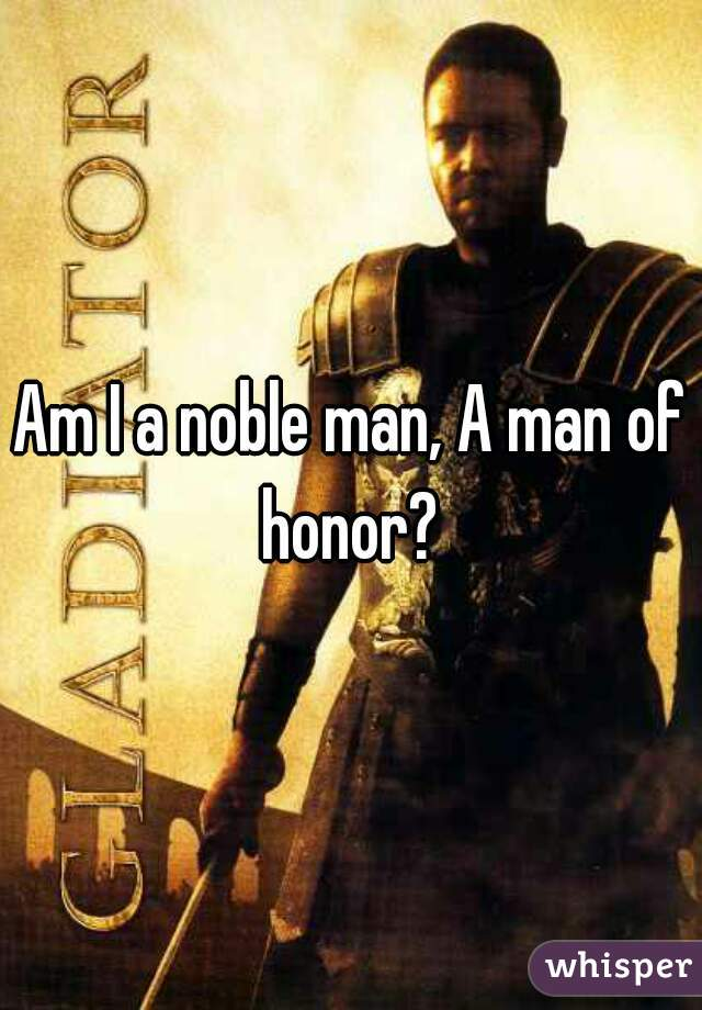Am I a noble man, A man of honor?