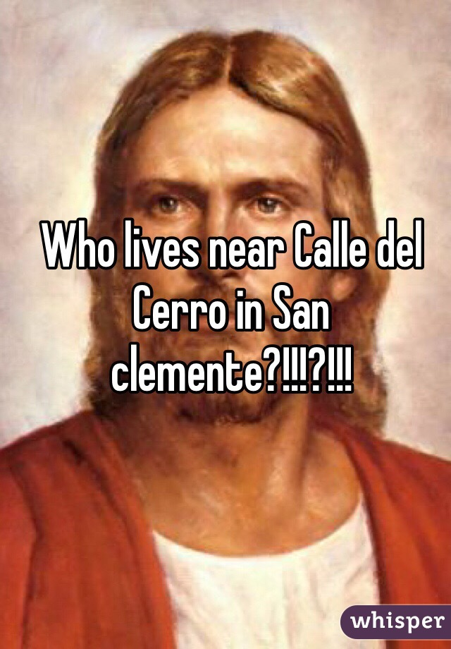 Who lives near Calle del Cerro in San clemente?!!!?!!!