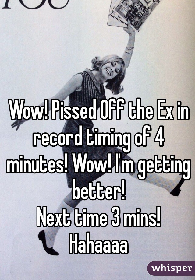 Wow! Pissed Off the Ex in record timing of 4 minutes! Wow! I'm getting better! Next time 3 mins! Hahaaaa
