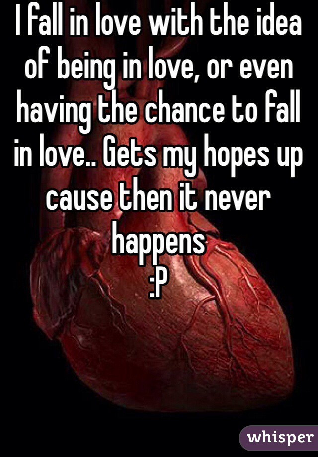 I fall in love with the idea of being in love, or even having the chance to fall in love.. Gets my hopes up cause then it never happens  :P