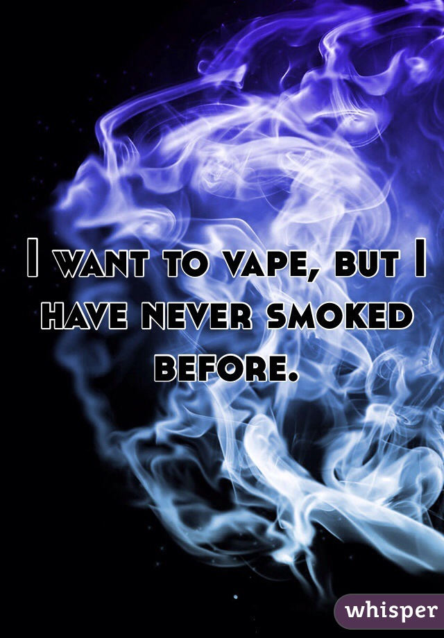I want to vape, but I have never smoked before.