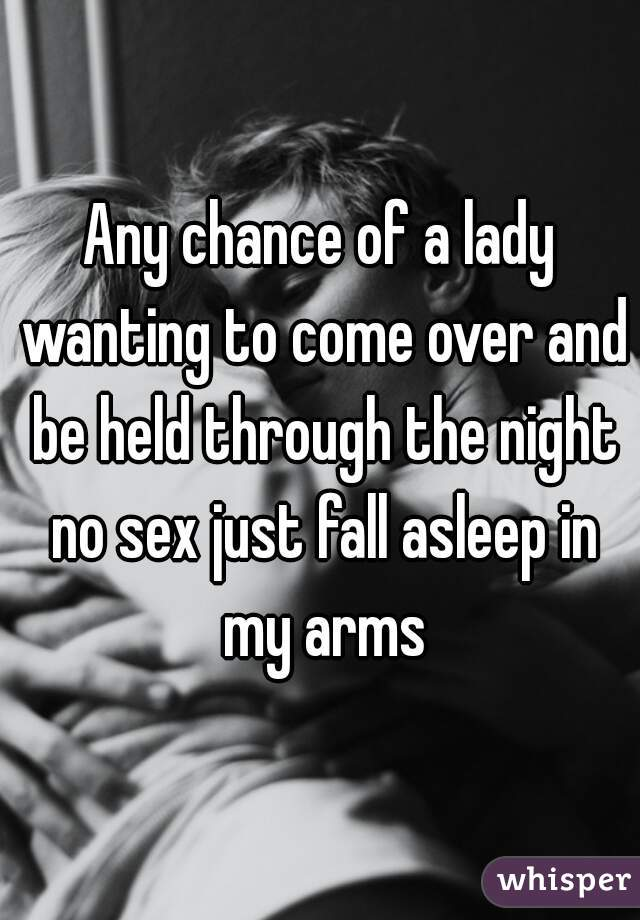 Any chance of a lady wanting to come over and be held through the night no sex just fall asleep in my arms