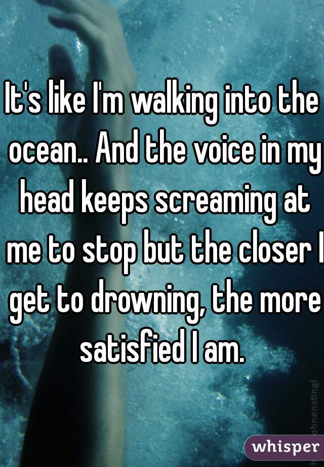 It's like I'm walking into the ocean.. And the voice in my head keeps screaming at me to stop but the closer I get to drowning, the more satisfied I am.