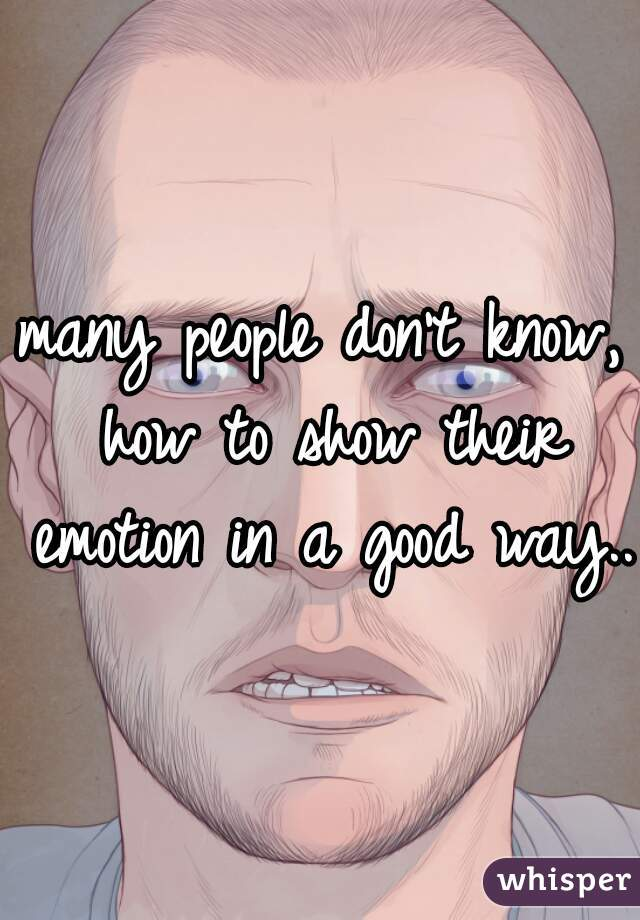 many people don't know, how to show their emotion in a good way...