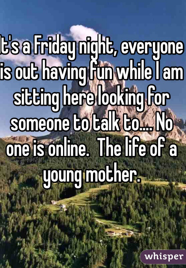 It's a Friday night, everyone is out having fun while I am sitting here looking for someone to talk to.... No one is online.  The life of a young mother.