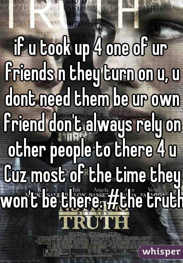 if u took up 4 one of ur friends n they turn on u, u dont need them be ur own friend don't always rely on other people to there 4 u Cuz most of the time they won't be there. #the truth