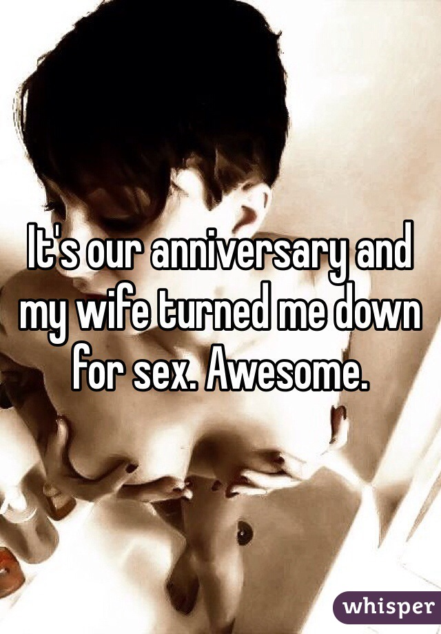It's our anniversary and my wife turned me down for sex. Awesome.