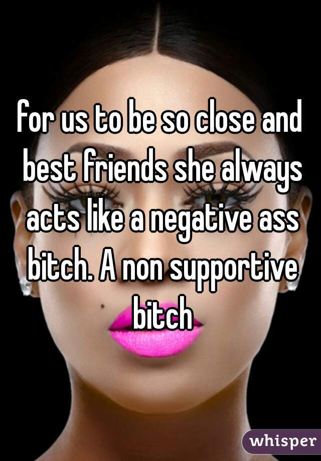 for us to be so close and best friends she always acts like a negative ass bitch. A non supportive bitch