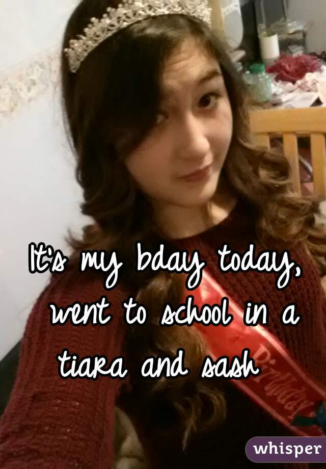 It's my bday today, went to school in a tiara and sash
