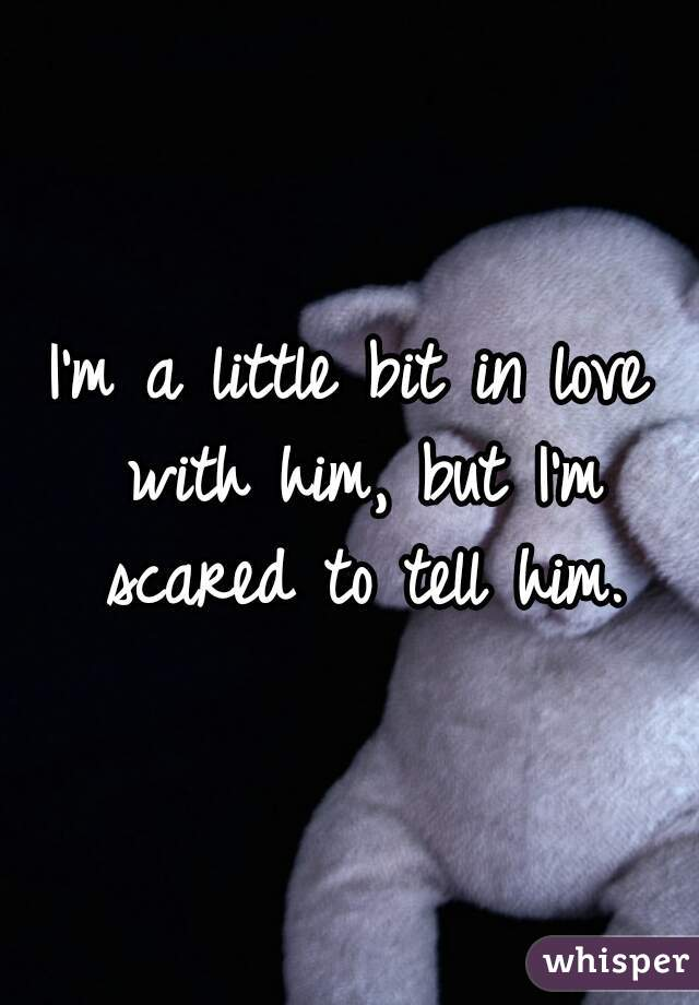 I'm a little bit in love with him, but I'm scared to tell him.
