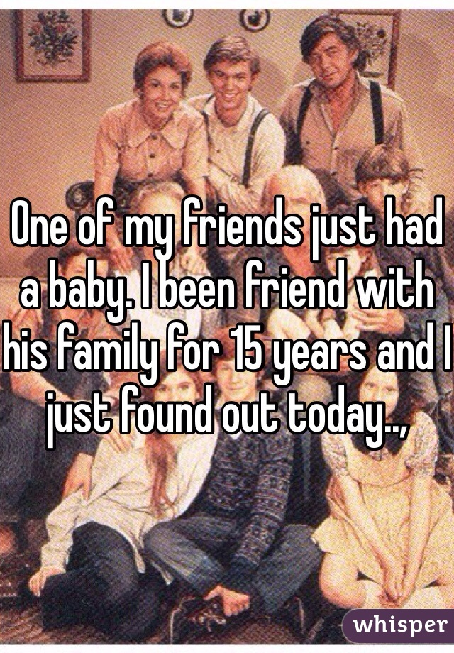 One of my friends just had a baby. I been friend with his family for 15 years and I just found out today..,