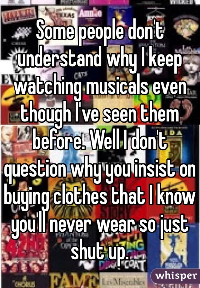 Some people don't understand why I keep watching musicals even though I've seen them before. Well I don't question why you insist on buying clothes that I know you'll never wear so just shut up.