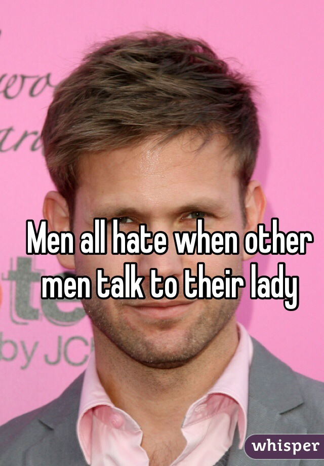 Men all hate when other men talk to their lady