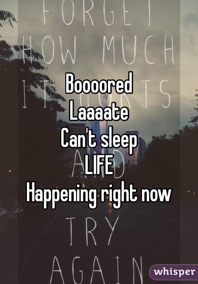 Boooored Laaaate Can't sleep LIFE Happening right now