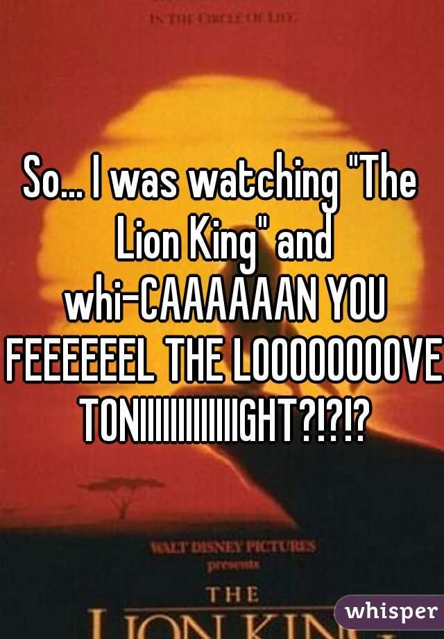 """So... I was watching """"The Lion King"""" and whi-CAAAAAAN YOU FEEEEEEL THE LOOOOOOOOVE TONIIIIIIIIIIIIIGHT?!?!?"""