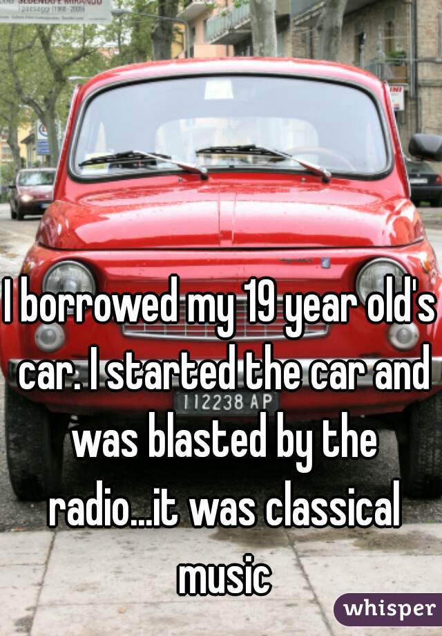 I borrowed my 19 year old's car. I started the car and was blasted by the radio...it was classical music