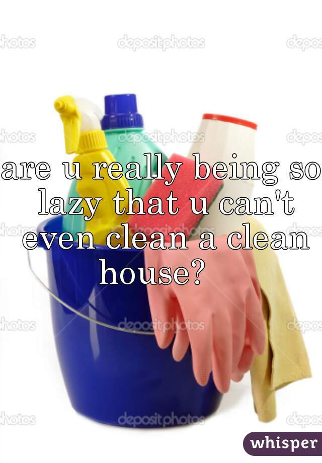 are u really being so lazy that u can't even clean a clean house?
