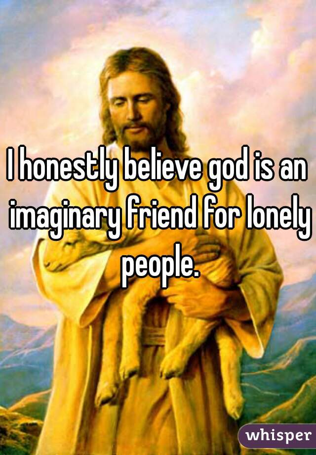 I honestly believe god is an imaginary friend for lonely people.