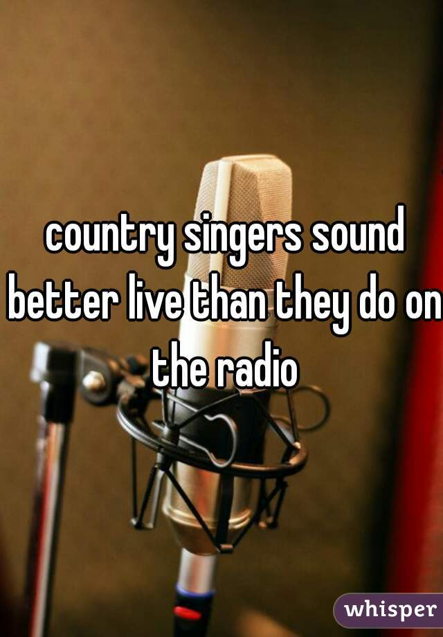 country singers sound better live than they do on the radio