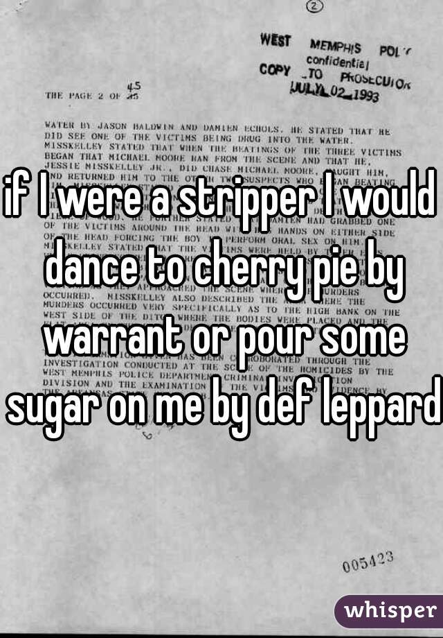 if I were a stripper I would dance to cherry pie by warrant or pour some sugar on me by def leppard
