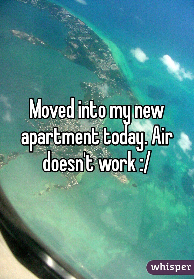 Moved into my new apartment today. Air doesn't work :/
