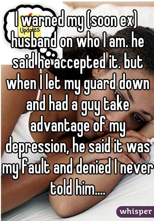 I warned my (soon ex) husband on who I am. he said he accepted it. but when I let my guard down and had a guy take advantage of my depression, he said it was my fault and denied I never told him....