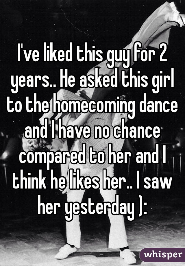 I've liked this guy for 2 years.. He asked this girl to the homecoming dance and I have no chance compared to her and I think he likes her.. I saw her yesterday ):
