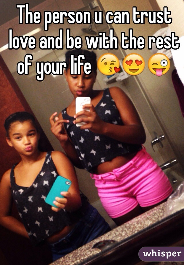 The person u can trust love and be with the rest of your life 😘😍😜