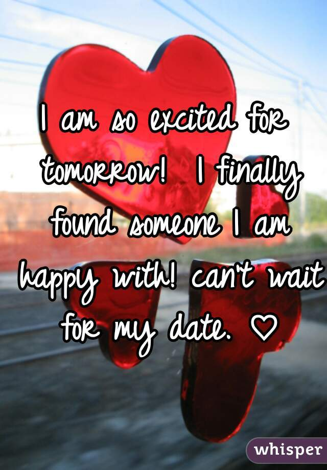 I am so excited for tomorrow!  I finally found someone I am happy with! can't wait for my date. ♡