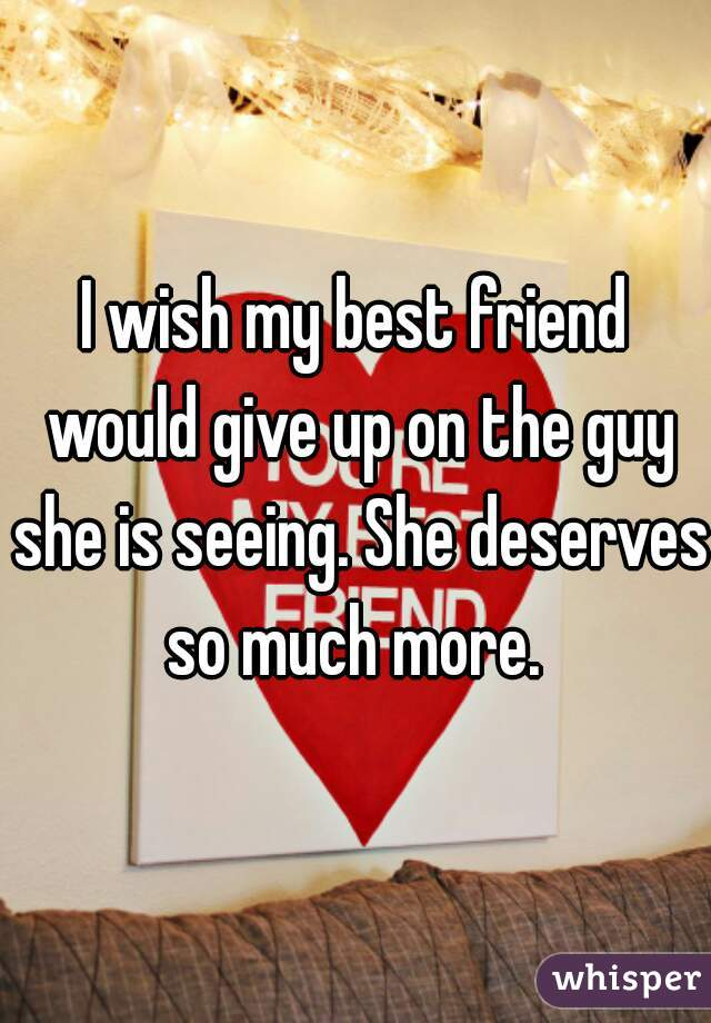 I wish my best friend would give up on the guy she is seeing. She deserves so much more.