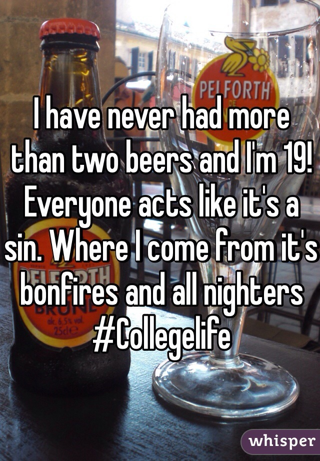 I have never had more than two beers and I'm 19! Everyone acts like it's a sin. Where I come from it's bonfires and all nighters #Collegelife
