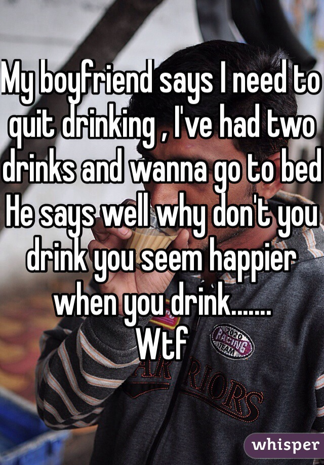 My boyfriend says I need to quit drinking , I've had two drinks and wanna go to bed He says well why don't you drink you seem happier when you drink....... Wtf