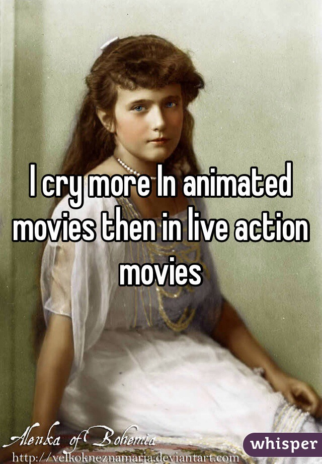 I cry more In animated movies then in live action movies
