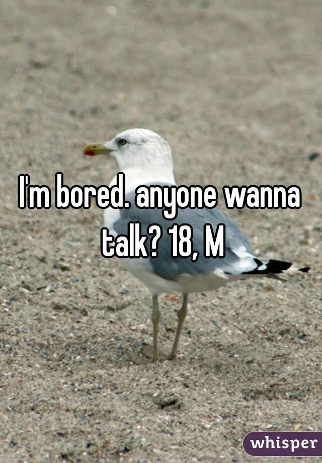 I'm bored. anyone wanna talk? 18, M