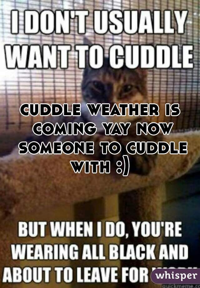 cuddle weather is coming yay now someone to cuddle with :)