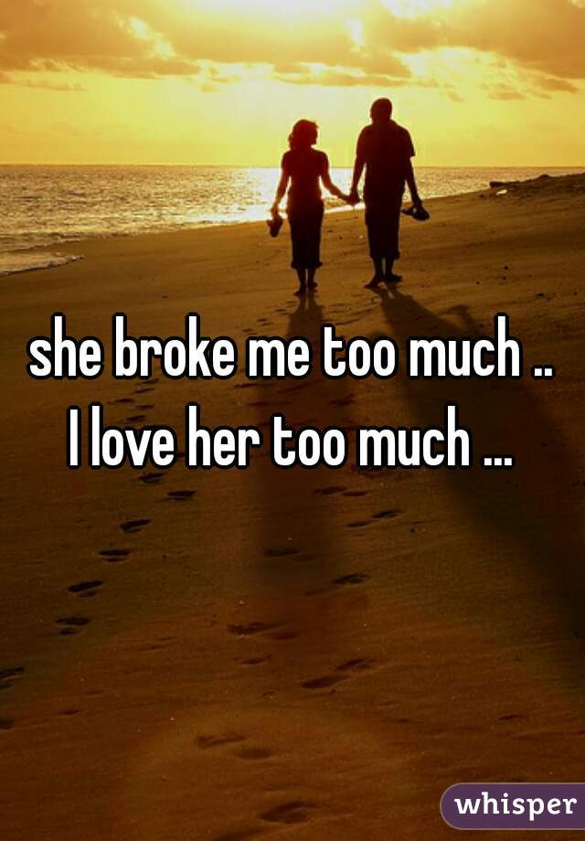she broke me too much .. I love her too much ...