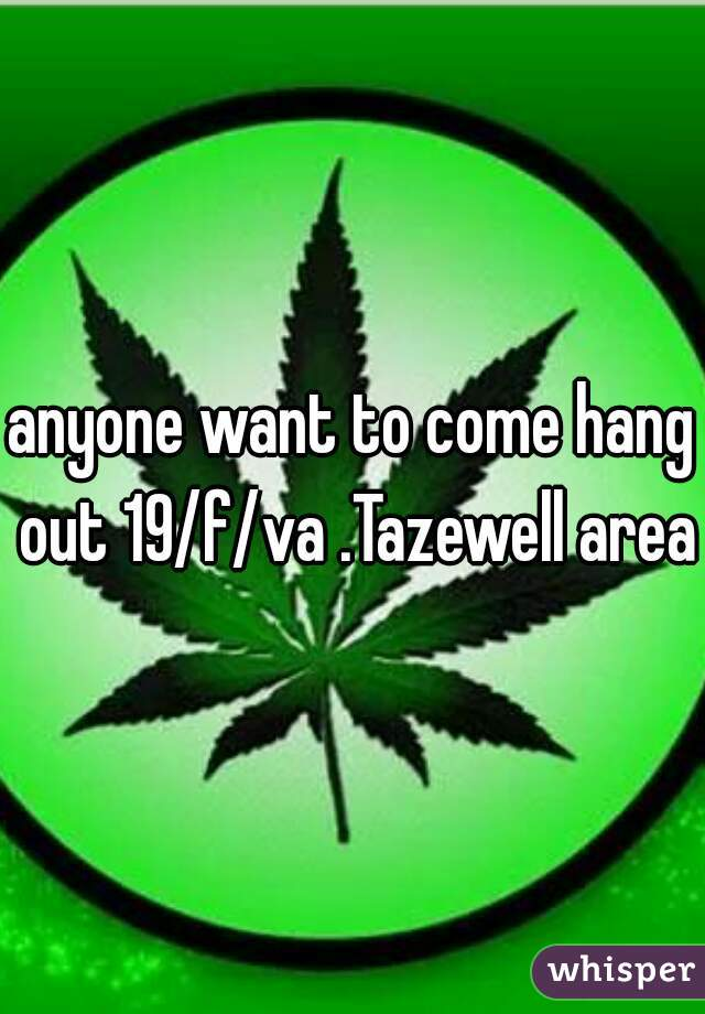 anyone want to come hang out 19/f/va .Tazewell area