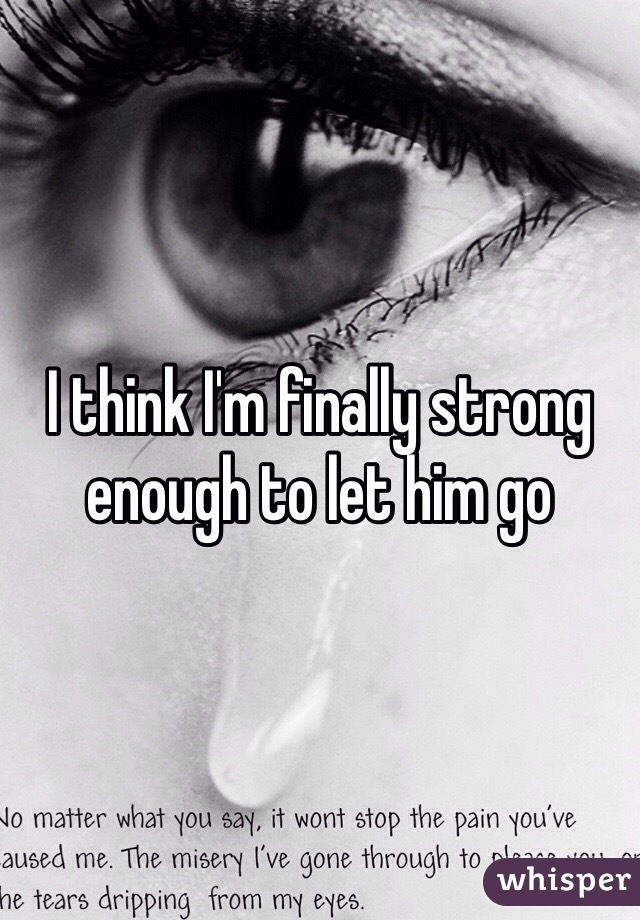 I think I'm finally strong enough to let him go