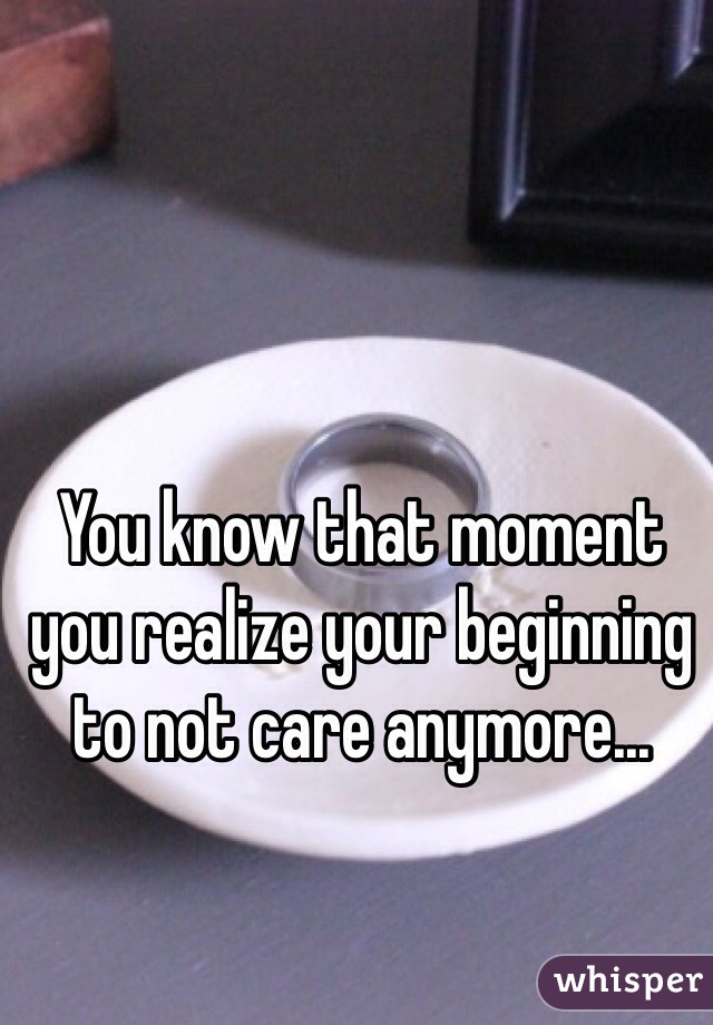 You know that moment you realize your beginning to not care anymore...