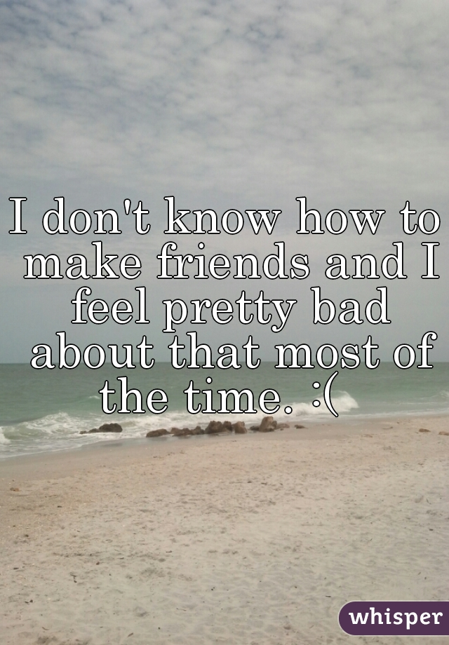 I don't know how to make friends and I feel pretty bad about that most of the time. :(