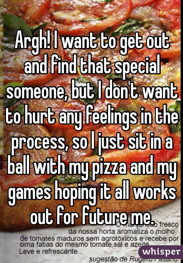 Argh! I want to get out and find that special someone, but I don't want to hurt any feelings in the process, so I just sit in a ball with my pizza and my games hoping it all works out for future me.