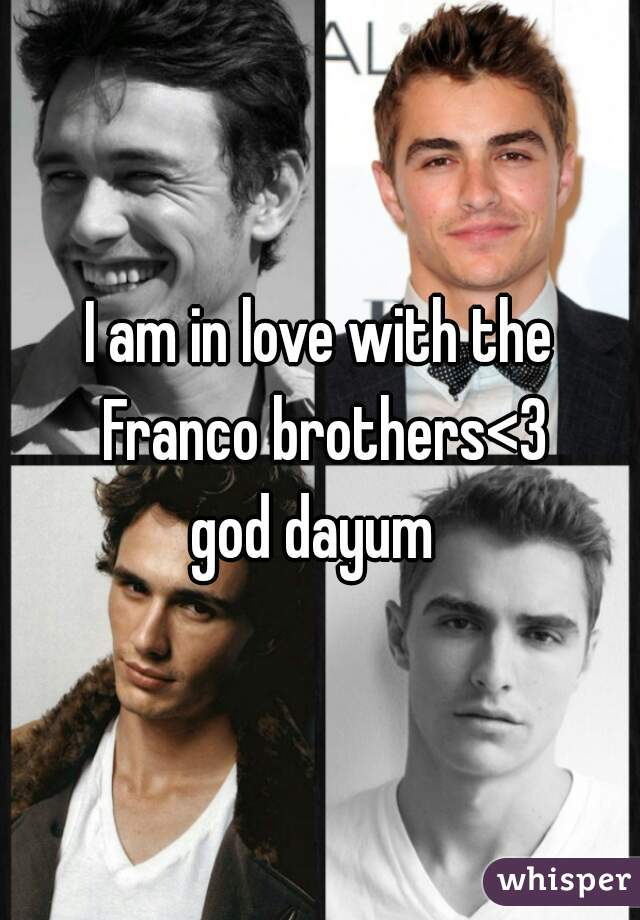 I am in love with the Franco brothers<3  god dayum