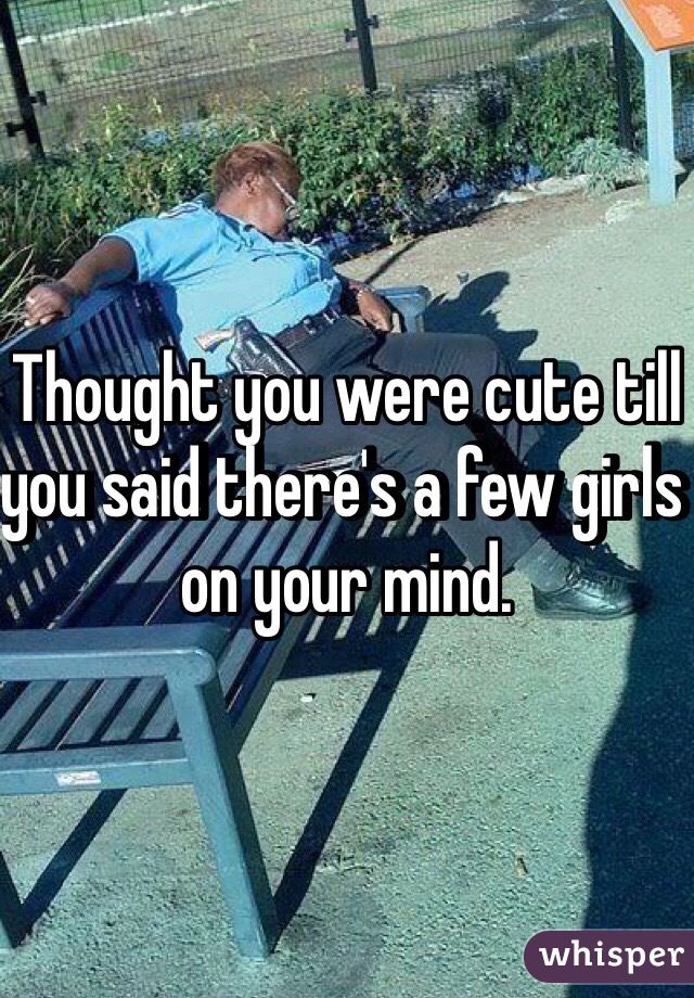 Thought you were cute till you said there's a few girls on your mind.