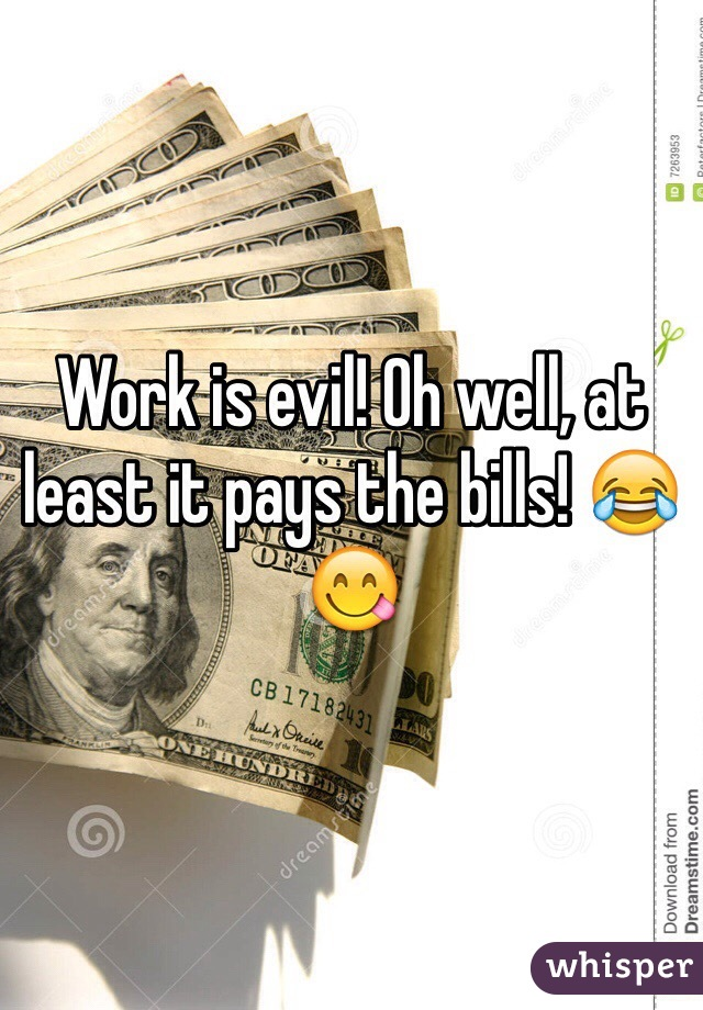 Work is evil! Oh well, at least it pays the bills! 😂😋