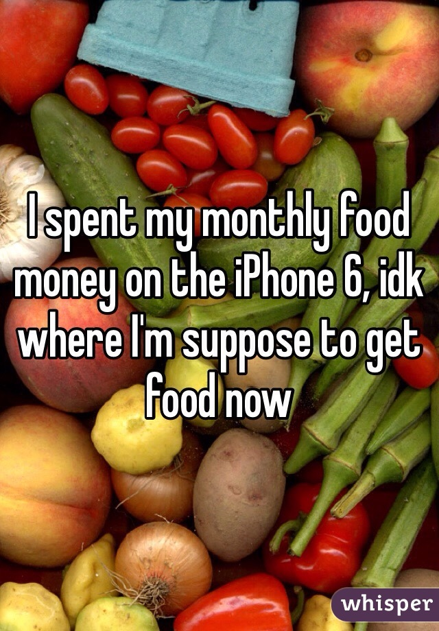 I spent my monthly food money on the iPhone 6, idk where I'm suppose to get food now