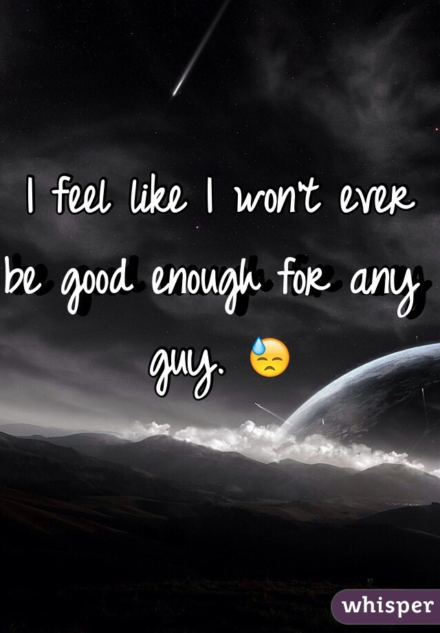 I feel like I won't ever be good enough for any guy. 😓