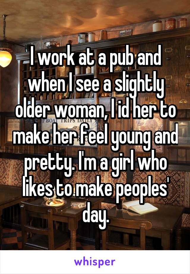I work at a pub and when I see a slightly older woman, I id her to make her feel young and pretty. I'm a girl who likes to make peoples' day.