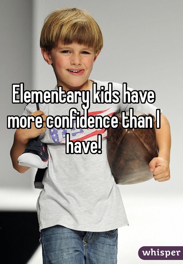 Elementary kids have more confidence than I have!