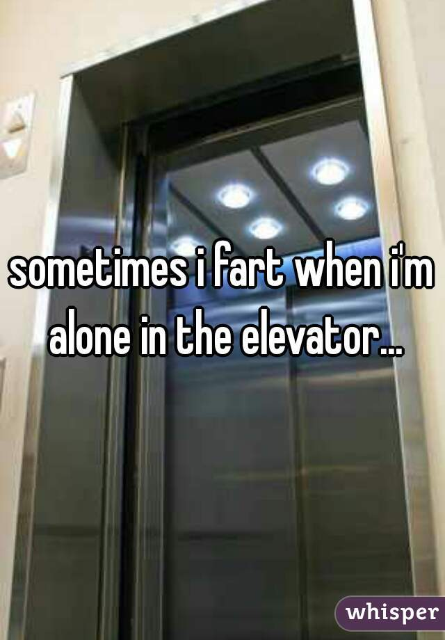 sometimes i fart when i'm alone in the elevator...